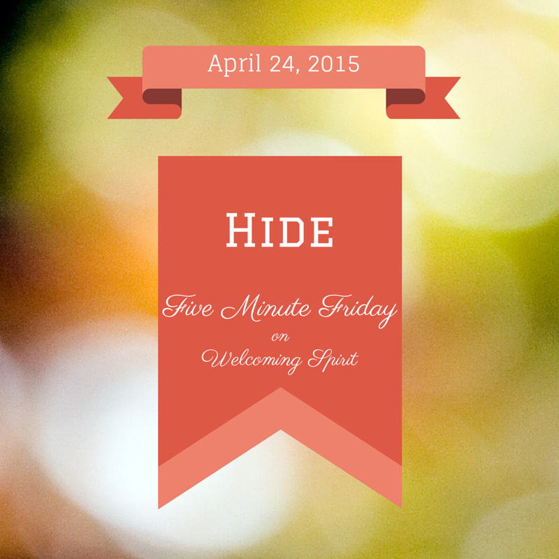 Five Minute Friday: Hide