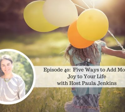Episode 40: Five Ways to Add More Joy to Your Life