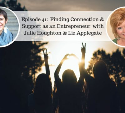Episode 41: Finding Connection and Support as an Entrepreneur with Liz Applegate and Julie Houghton