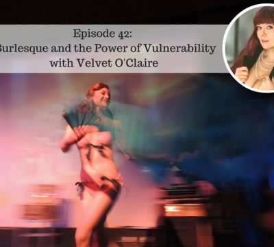 Episode 42: Burlesque and the Power of Vulnerability with Velvet O'Claire