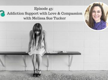 Episode 43: Meeting Addiction Support with Love and Compassion with Melissa Sue Tucker