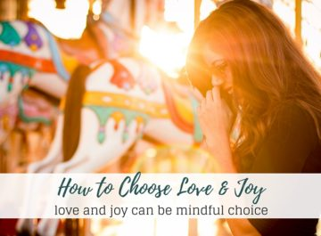 How to Mindfully Choose Love and Joy in Your Life