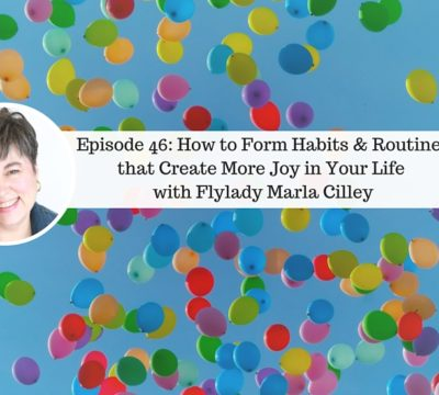 Ep46: How to Form Habits and Routines to Create More Joy in Your Life with Flylady Marla Cilley