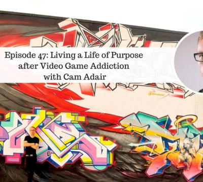 Ep47: Cameron Adair on Living a Life of Purpose after Video Game Addiction